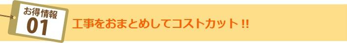 お得情報01:工事をおまとめしてコストカット!!