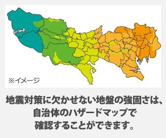 地震対策に欠かせない地盤の強固さは、 自治体のハザードマップで 確認することができます。
