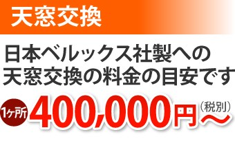 天窓交換 ベルックス社製への料金の目安 1ヶ所400,000円~